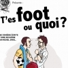 affiche T'ES FOOT OU QUOI ? - COUSIN PRODUCTION
